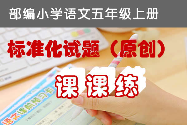 部编版小学语文五年级上册标准化试题课课练原创连载(持续更新中)(共27套打包)