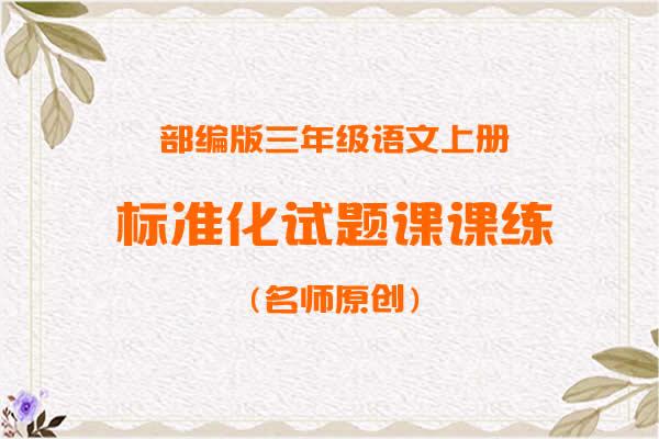 部编版三年级语文上册标准化试题课课练(名师原创)(共35套打包)