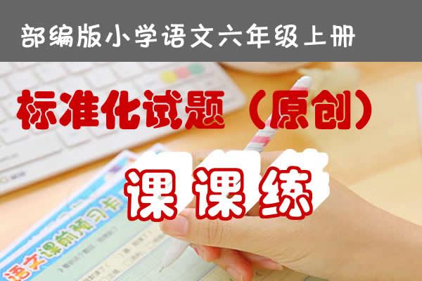 部编版小学语文六年级上册标准化试题课课练原创连载(持续更新中)(共30套打包)